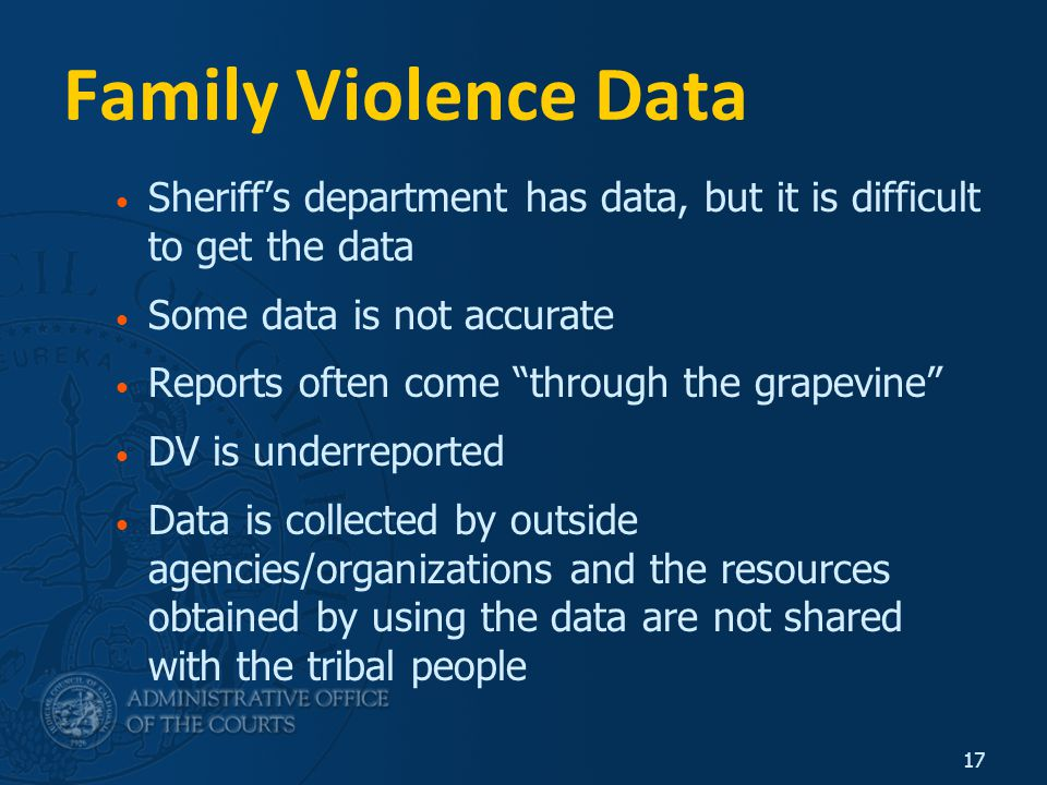 17 Family Violence Data Sheriff's department has data, but it is difficult to get the data Some data is not accurate Reports often come through the grapevine DV is underreported Data is collected by outside agencies/organizations and the resources obtained by using the data are not shared with the tribal people