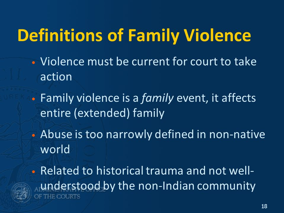 18 Definitions of Family Violence Violence must be current for court to take action Family violence is a family event, it affects entire (extended) family Abuse is too narrowly defined in non-native world Related to historical trauma and not well- understood by the non-Indian community