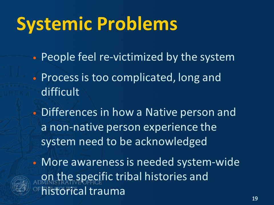 19 Systemic Problems People feel re-victimized by the system Process is too complicated, long and difficult Differences in how a Native person and a non-native person experience the system need to be acknowledged More awareness is needed system-wide on the specific tribal histories and historical trauma