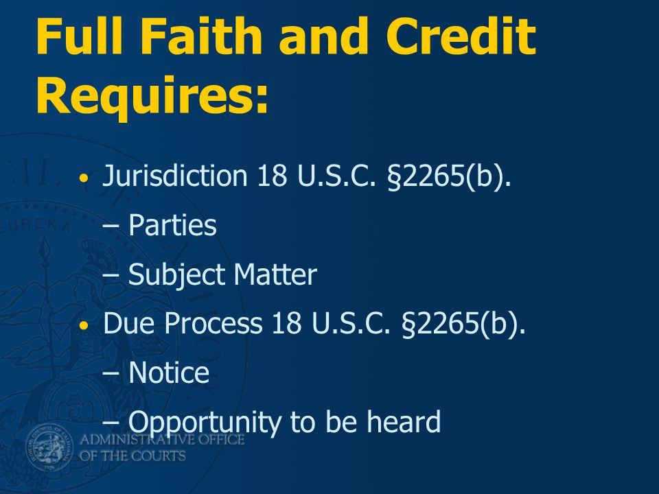 Full Faith and Credit Requires: Jurisdiction 18 U.S.C. §2265(b). – Parties – Subject Matter Due Process 18 U.S.C. §2265(b). – Notice – Opportunity to