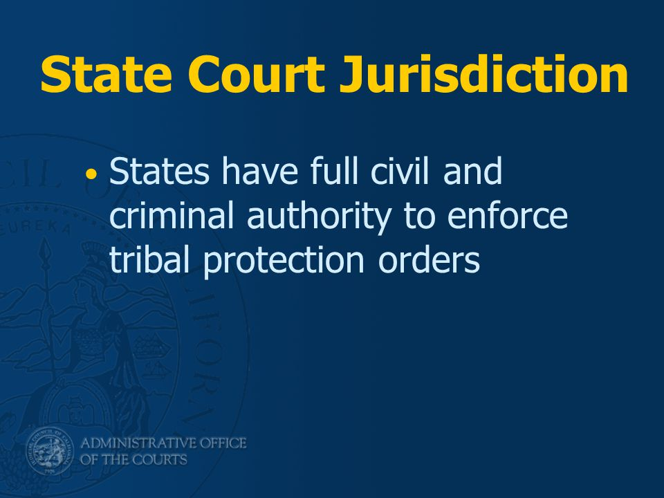 State Court Jurisdiction States have full civil and criminal authority to enforce tribal protection orders