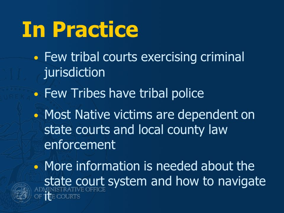 In Practice Few tribal courts exercising criminal jurisdiction Few Tribes have tribal police Most Native victims are dependent on state courts and local county law enforcement More information is needed about the state court system and how to navigate it