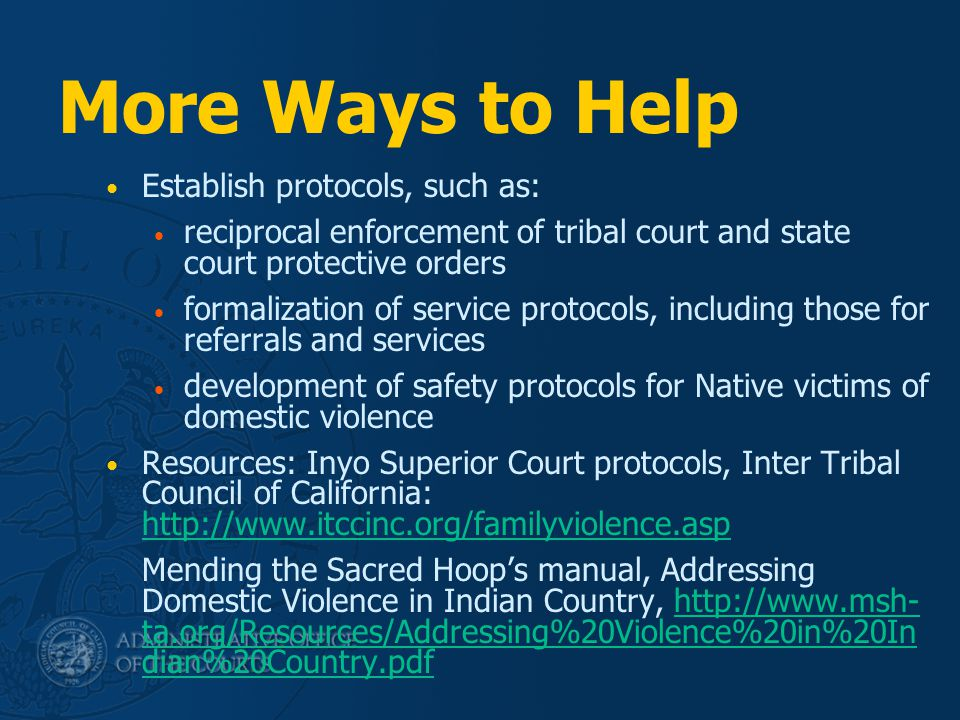 More Ways to Help Establish protocols, such as: reciprocal enforcement of tribal court and state court protective orders formalization of service protocols, including those for referrals and services development of safety protocols for Native victims of domestic violence Resources: Inyo Superior Court protocols, Inter Tribal Council of California: http://www.itccinc.org/familyviolence.asp http://www.itccinc.org/familyviolence.asp Mending the Sacred Hoop's manual, Addressing Domestic Violence in Indian Country, http://www.msh- ta.org/Resources/Addressing%20Violence%20in%20In dian%20Country.pdfhttp://www.msh- ta.org/Resources/Addressing%20Violence%20in%20In dian%20Country.pdf