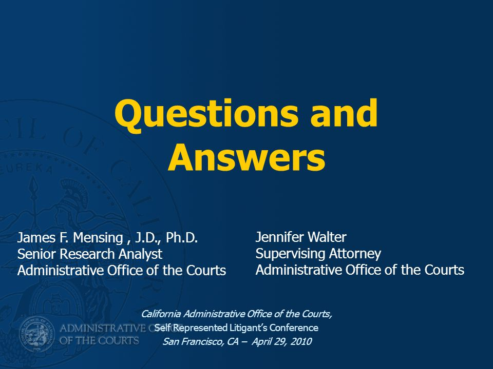 Questions and Answers California Administrative Office of the Courts, Self Represented Litigant's Conference San Francisco, CA – April 29, 2010 James F.