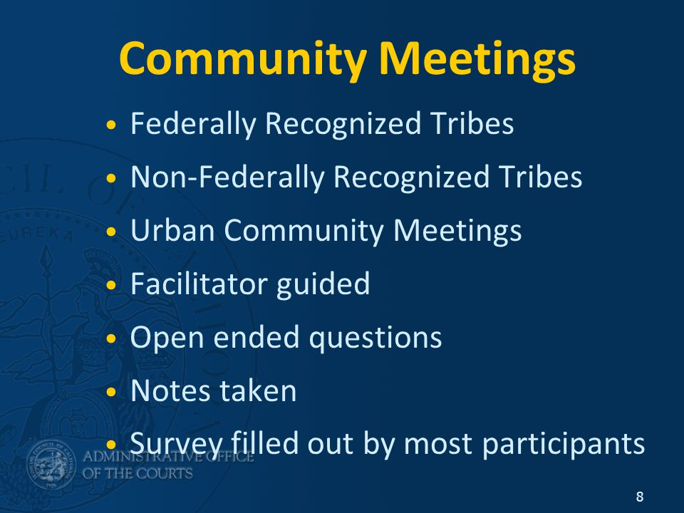 8 Community Meetings Federally Recognized Tribes Non-Federally Recognized Tribes Urban Community Meetings Facilitator guided Open ended questions Notes taken Survey filled out by most participants