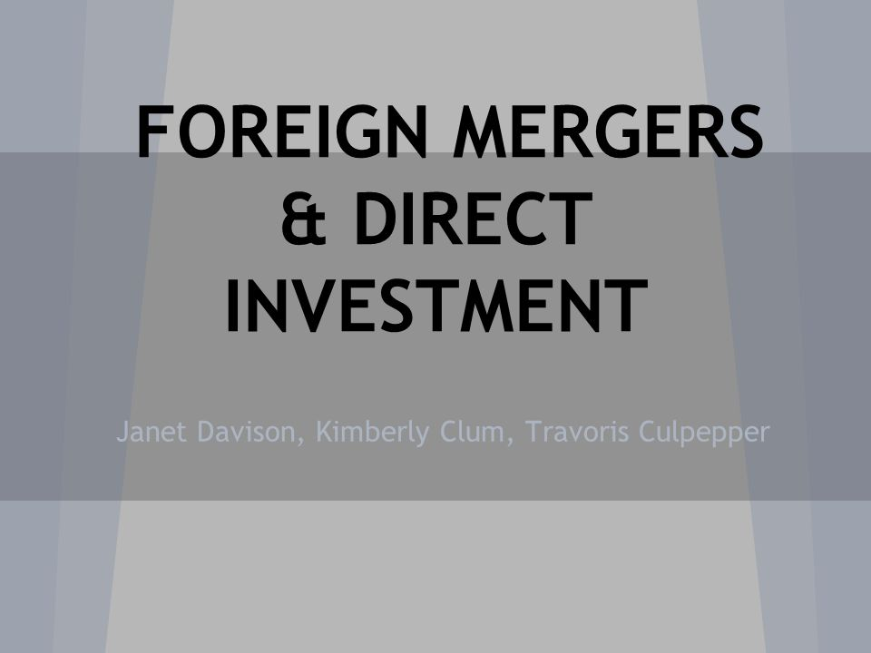 FOREIGN MERGERS & DIRECT INVESTMENT Janet Davison, Kimberly Clum, Travoris Culpepper