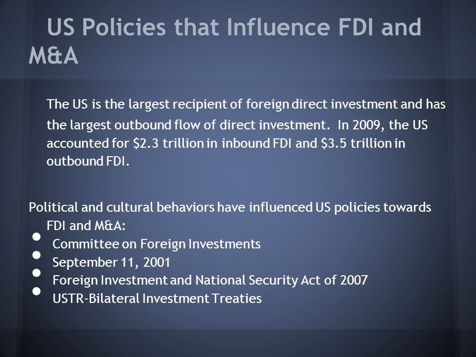 US Policies that Influence FDI and M&A The US is the largest recipient of foreign direct investment and has the largest outbound flow of direct investment.