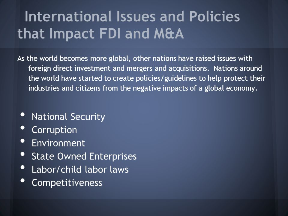 International Issues and Policies that Impact FDI and M&A As the world becomes more global, other nations have raised issues with foreign direct investment and mergers and acquisitions.