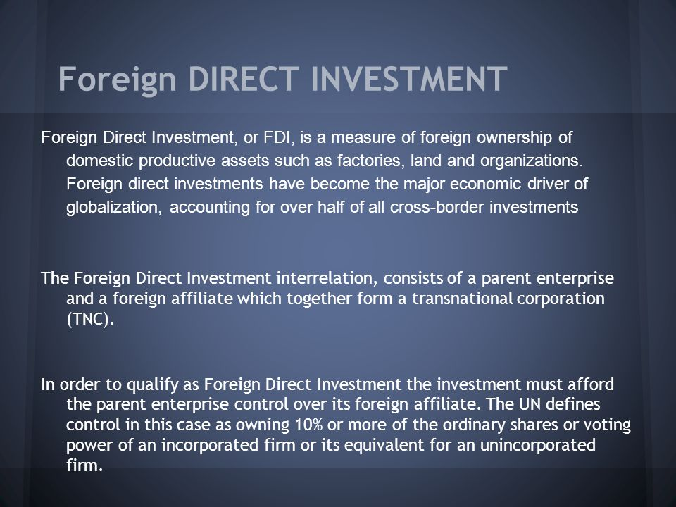 Foreign DIRECT INVESTMENT Foreign Direct Investment, or FDI, is a measure of foreign ownership of domestic productive assets such as factories, land and organizations.