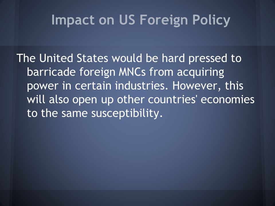 Impact on US Foreign Policy The United States would be hard pressed to barricade foreign MNCs from acquiring power in certain industries.