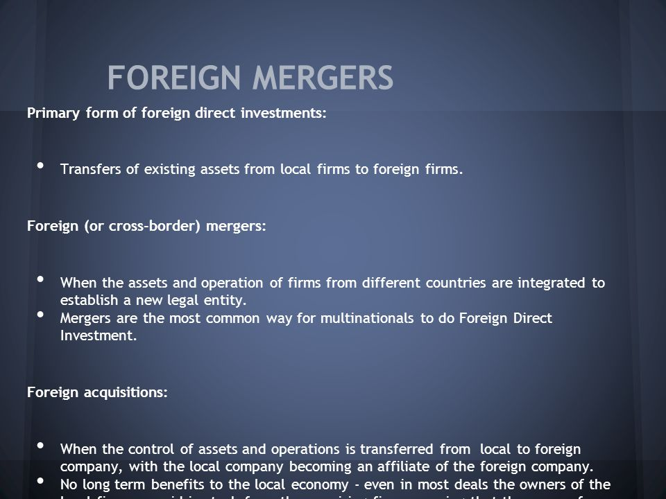 FOREIGN MERGERS Primary form of foreign direct investments: Transfers of existing assets from local firms to foreign firms.