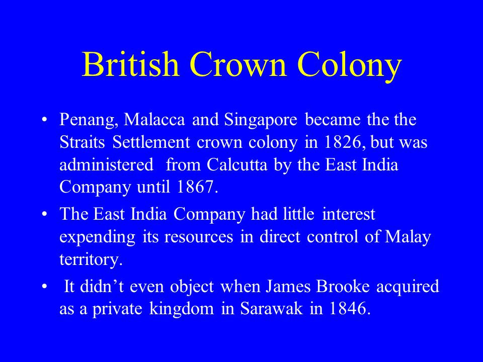 British Crown Colony Penang, Malacca and Singapore became the the Straits Settlement crown colony in 1826, but was administered from Calcutta by the E