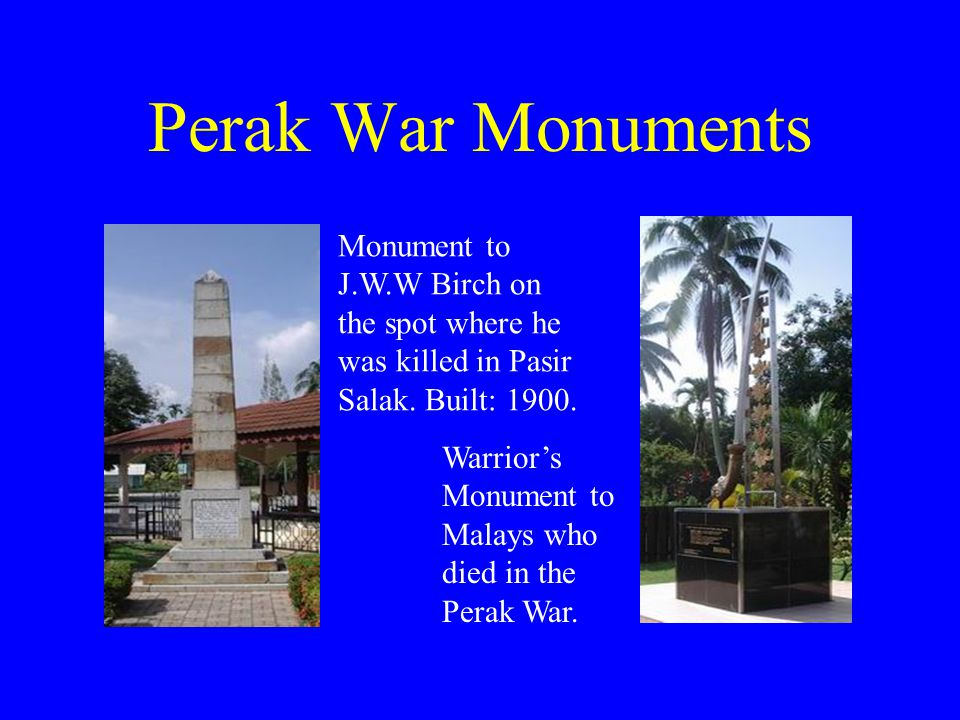 Perak War Monuments Monument to J.W.W Birch on the spot where he was killed in Pasir Salak. Built: 1900. Warrior's Monument to Malays who died in the
