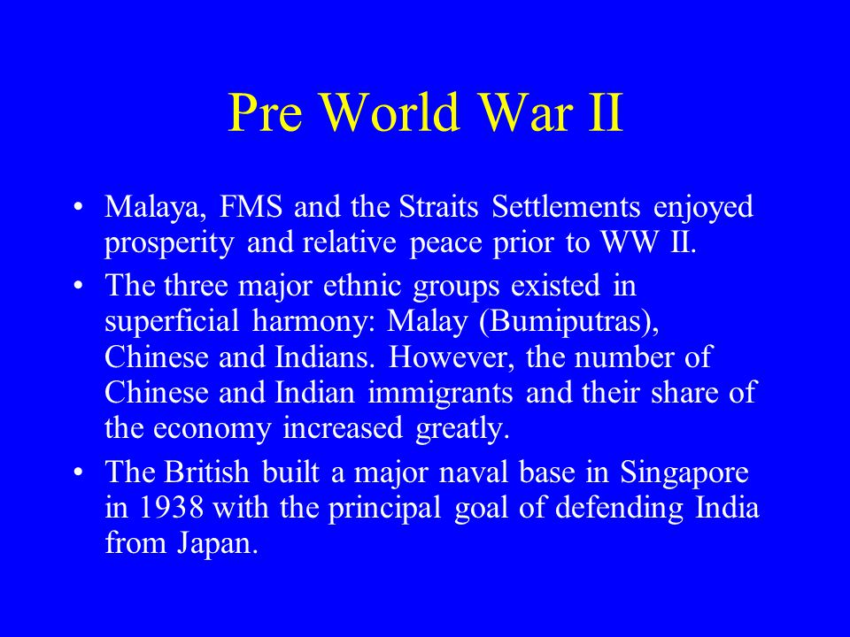 Pre World War II Malaya, FMS and the Straits Settlements enjoyed prosperity and relative peace prior to WW II. The three major ethnic groups existed i