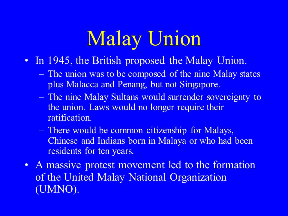 Malay Union In 1945, the British proposed the Malay Union. –The union was to be composed of the nine Malay states plus Malacca and Penang, but not Sin