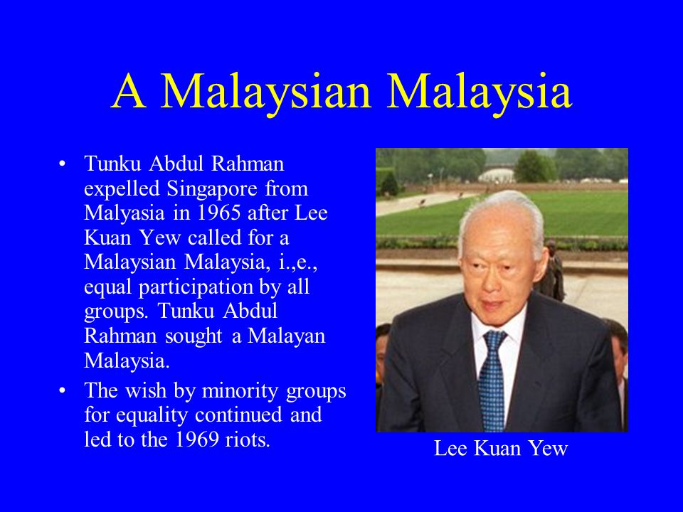 A Malaysian Malaysia Tunku Abdul Rahman expelled Singapore from Malyasia in 1965 after Lee Kuan Yew called for a Malaysian Malaysia, i.,e., equal part