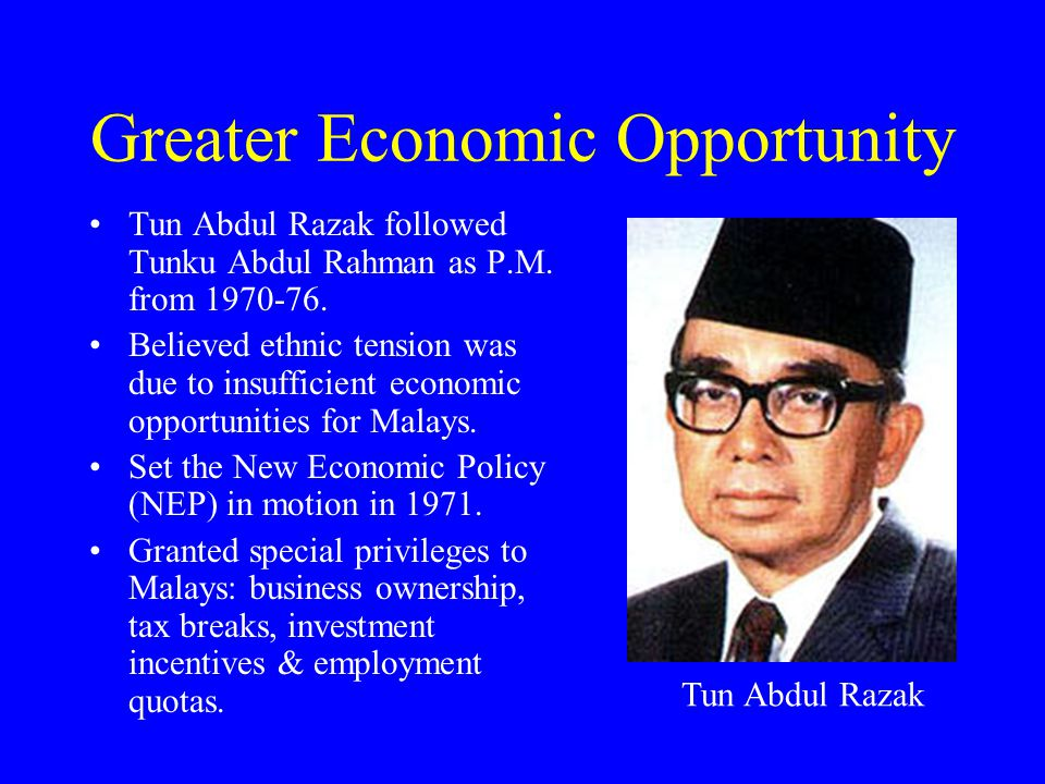 Greater Economic Opportunity Tun Abdul Razak followed Tunku Abdul Rahman as P.M. from 1970-76. Believed ethnic tension was due to insufficient economi