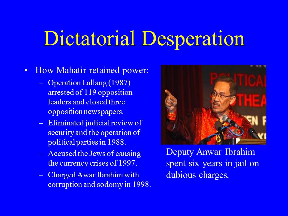 Dictatorial Desperation How Mahatir retained power: –Operation Lallang (1987) arrested of 119 opposition leaders and closed three opposition newspaper