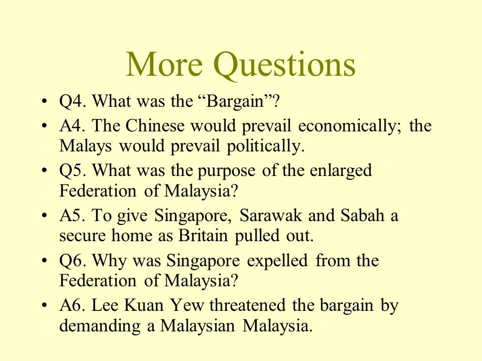 """More Questions Q4. What was the """"Bargain""""? A4. The Chinese would prevail economically; the Malays would prevail politically. Q5. What was the purpose"""