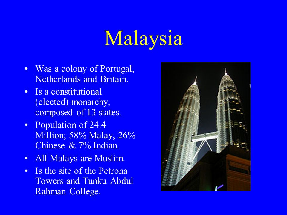 Malaysia Was a colony of Portugal, Netherlands and Britain. Is a constitutional (elected) monarchy, composed of 13 states. Population of 24.4 Million;