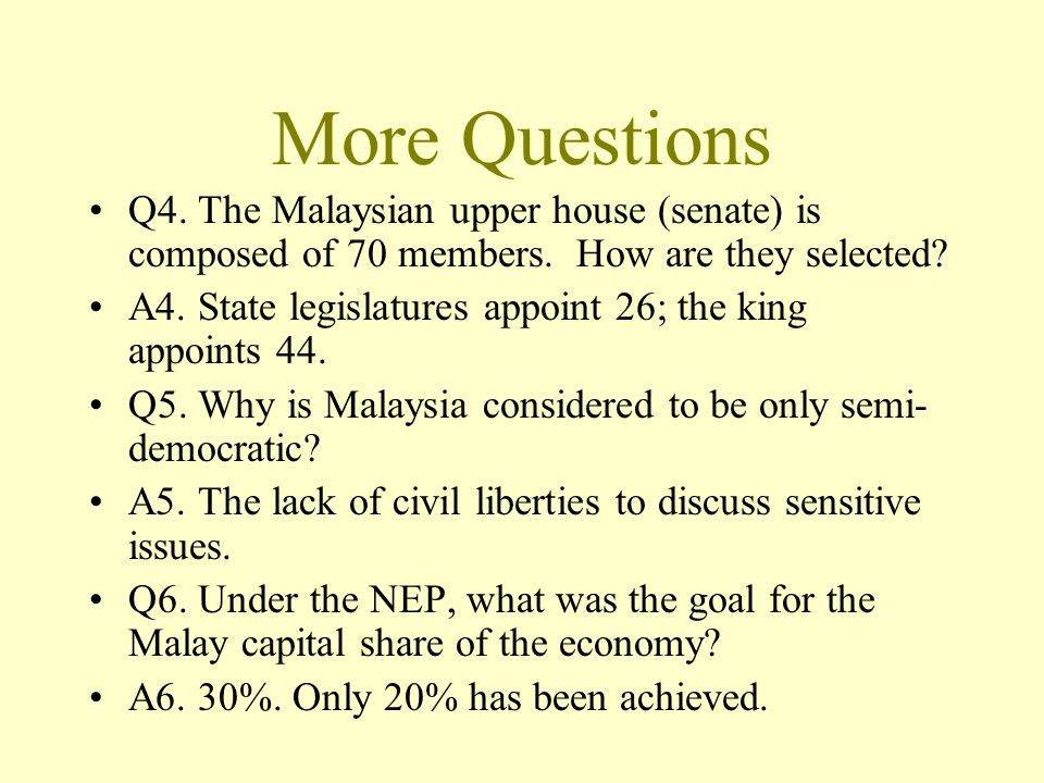 More Questions Q4. The Malaysian upper house (senate) is composed of 70 members. How are they selected? A4. State legislatures appoint 26; the king ap
