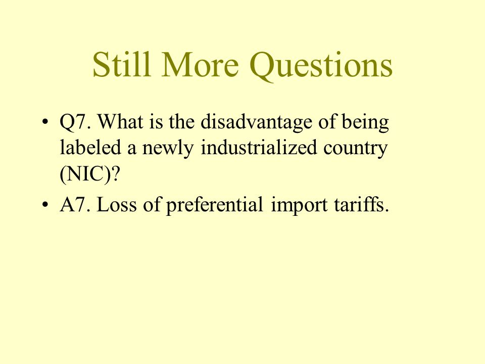 Still More Questions Q7. What is the disadvantage of being labeled a newly industrialized country (NIC)? A7. Loss of preferential import tariffs.