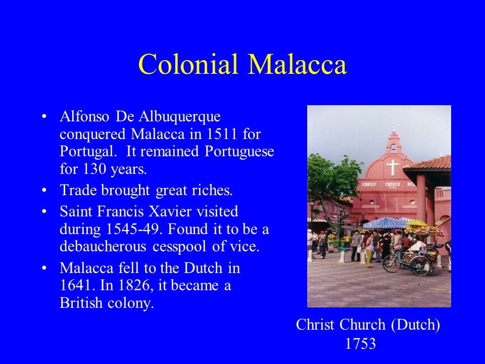 Colonial Malacca Alfonso De Albuquerque conquered Malacca in 1511 for Portugal. It remained Portuguese for 130 years. Trade brought great riches. Sain