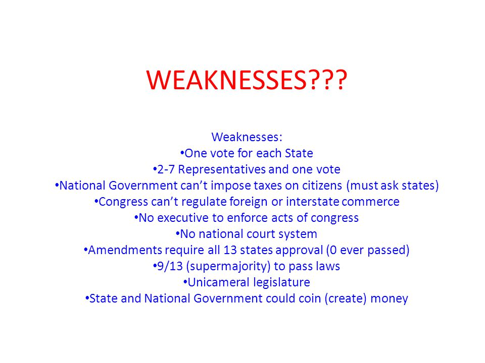 WEAKNESSES??? Weaknesses: One vote for each State 2-7 Representatives and one vote National Government can't impose taxes on citizens (must ask states