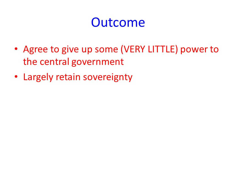 Outcome Agree to give up some (VERY LITTLE) power to the central government Largely retain sovereignty