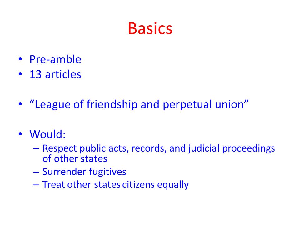 Basics Pre-amble 13 articles League of friendship and perpetual union Would: – Respect public acts, records, and judicial proceedings of other states – Surrender fugitives – Treat other states citizens equally