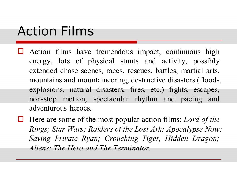 Action Films  Action films have tremendous impact, continuous high energy, lots of physical stunts and activity, possibly extended chase scenes, races, rescues, battles, martial arts, mountains and mountaineering, destructive disasters (floods, explosions, natural disasters, fires, etc.) fights, escapes, non-stop motion, spectacular rhythm and pacing and adventurous heroes.