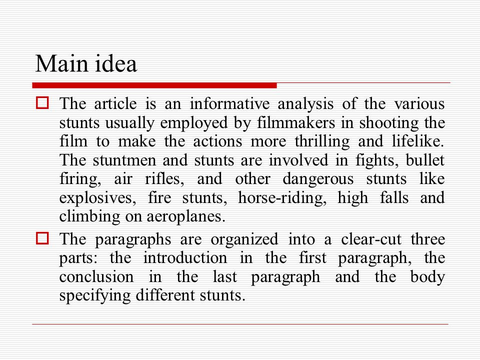 Main idea  The article is an informative analysis of the various stunts usually employed by filmmakers in shooting the film to make the actions more thrilling and lifelike.