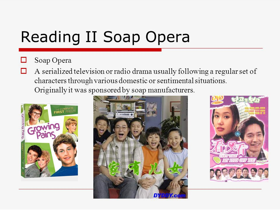 Reading II Soap Opera  Soap Opera  A serialized television or radio drama usually following a regular set of characters through various domestic or sentimental situations.