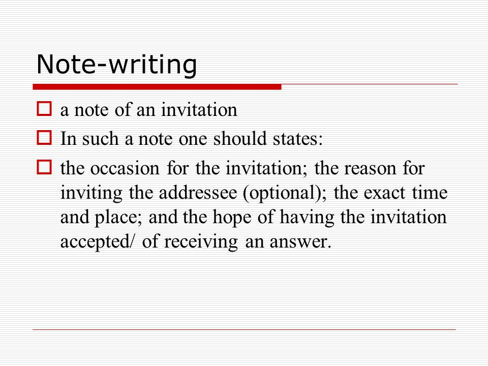 Note-writing  a note of an invitation  In such a note one should states:  the occasion for the invitation; the reason for inviting the addressee (optional); the exact time and place; and the hope of having the invitation accepted/ of receiving an answer.
