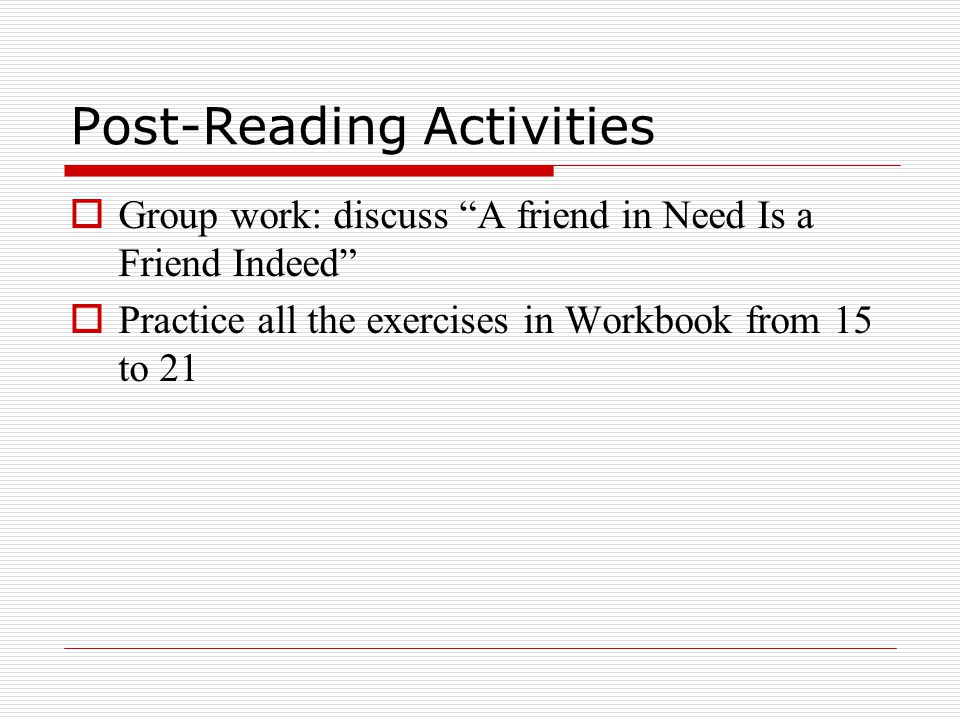 Post-Reading Activities  Group work: discuss A friend in Need Is a Friend Indeed  Practice all the exercises in Workbook from 15 to 21