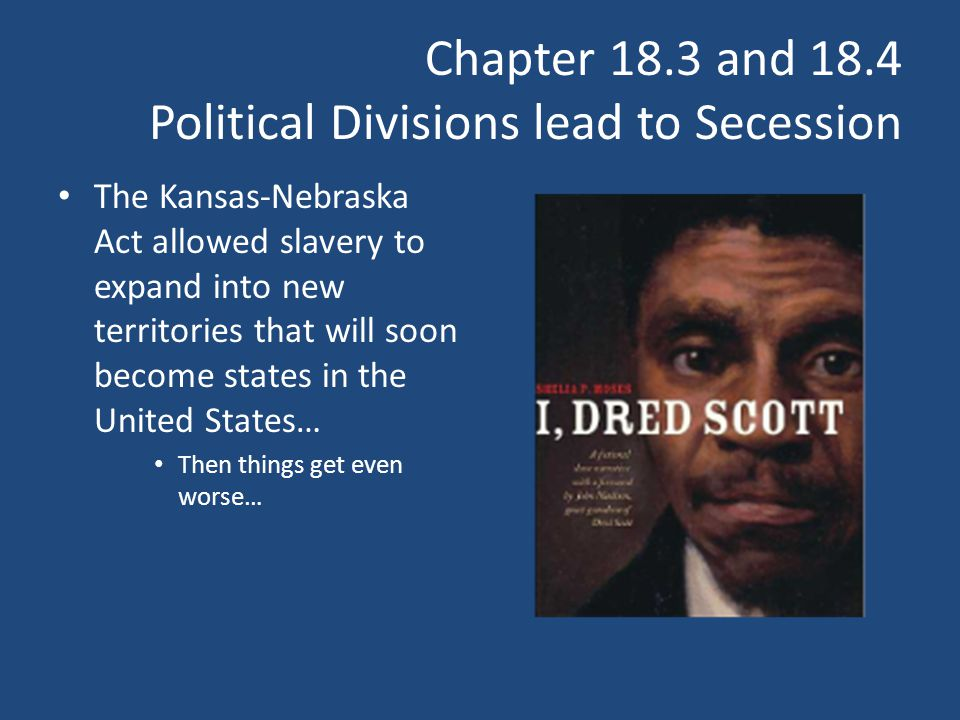 Chapter 18.3 and 18.4 Political Divisions lead to Secession The Kansas-Nebraska Act allowed slavery to expand into new territories that will soon beco