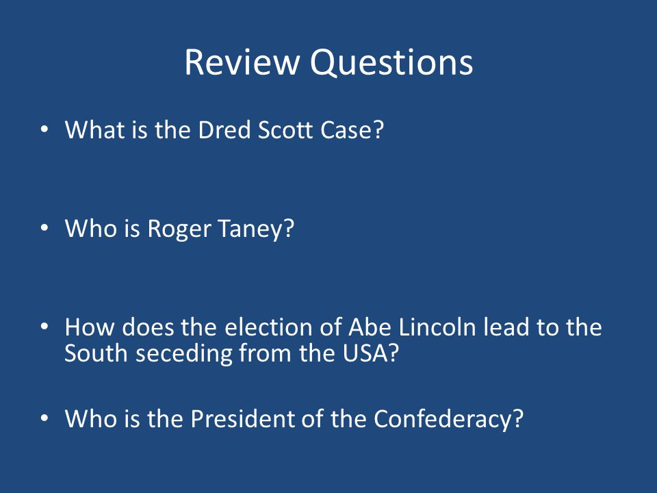 Review Questions What is the Dred Scott Case? Who is Roger Taney? How does the election of Abe Lincoln lead to the South seceding from the USA? Who is