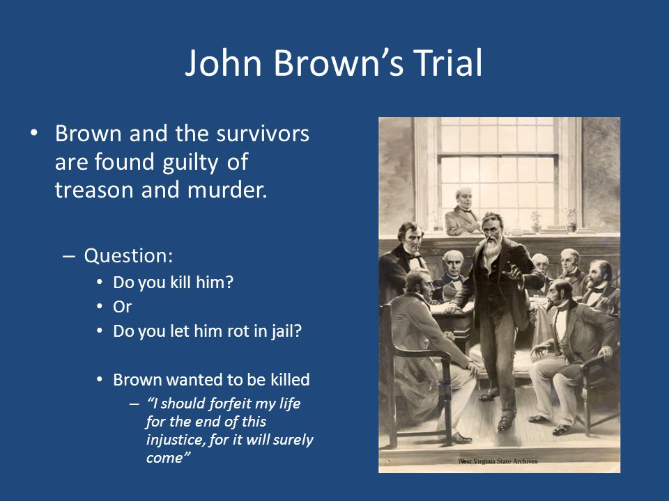 John Brown's Trial Brown and the survivors are found guilty of treason and murder. – Question: Do you kill him? Or Do you let him rot in jail? Brown w