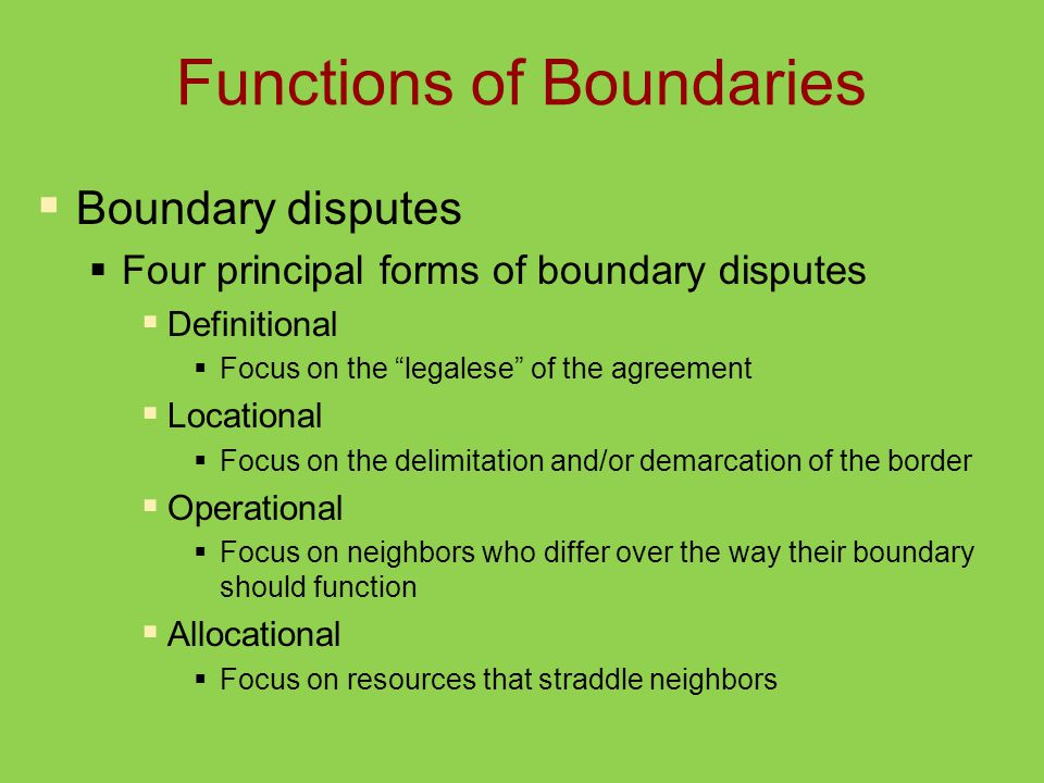 Functions of Boundaries  Boundary disputes  Four principal forms of boundary disputes  Definitional  Focus on the legalese of the agreement  Locational  Focus on the delimitation and/or demarcation of the border  Operational  Focus on neighbors who differ over the way their boundary should function  Allocational  Focus on resources that straddle neighbors
