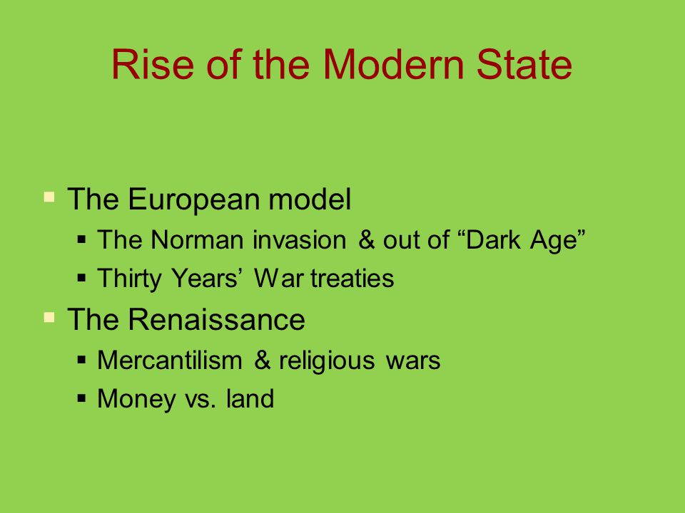 Rise of the Modern State  The European model  The Norman invasion & out of Dark Age  Thirty Years' War treaties  The Renaissance  Mercantilism & religious wars  Money vs.