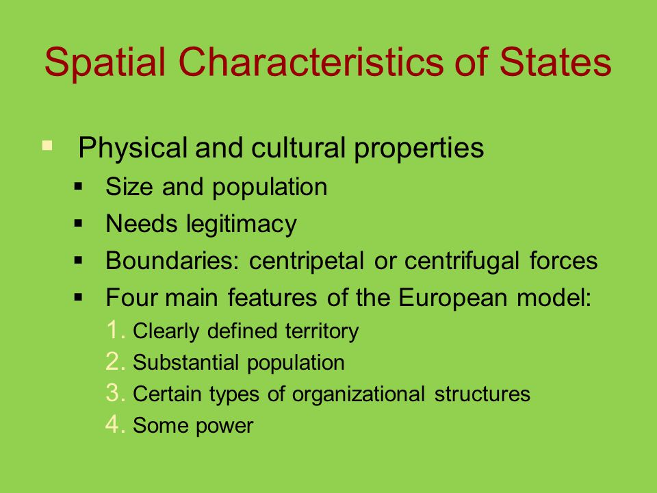 Spatial Characteristics of States  Physical and cultural properties  Size and population  Needs legitimacy  Boundaries: centripetal or centrifugal forces  Four main features of the European model: 1.