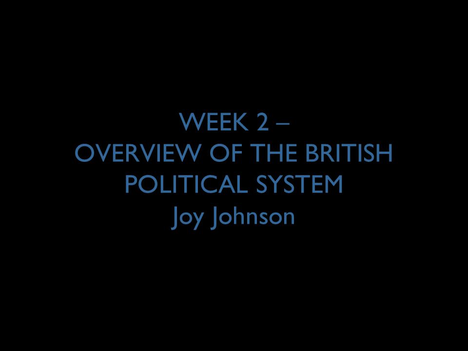 WEEK 2 – OVERVIEW OF THE BRITISH POLITICAL SYSTEM Joy Johnson