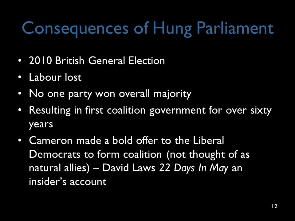 Consequences of Hung Parliament 2010 British General Election Labour lost No one party won overall majority Resulting in first coalition government for over sixty years Cameron made a bold offer to the Liberal Democrats to form coalition (not thought of as natural allies) – David Laws 22 Days In May an insider's account 12
