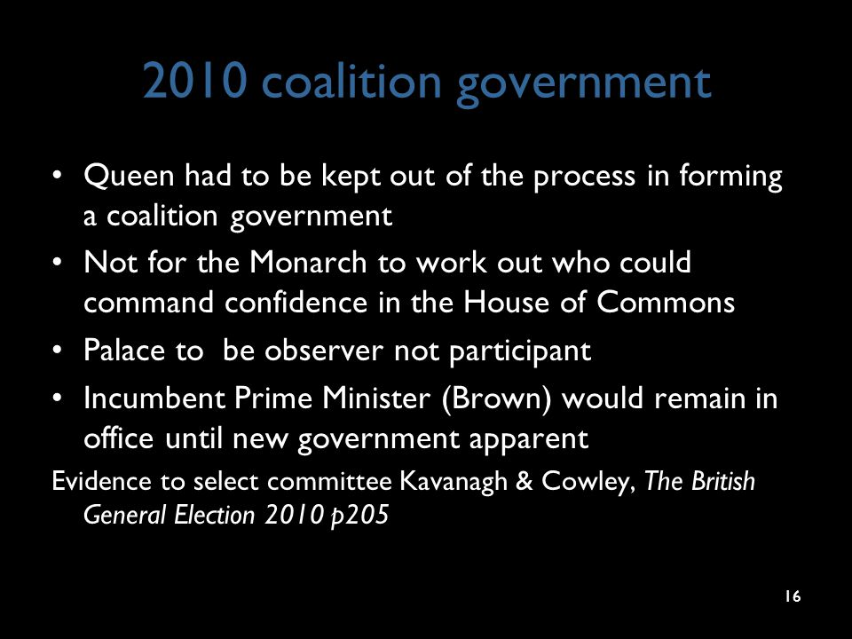 2010 coalition government Queen had to be kept out of the process in forming a coalition government Not for the Monarch to work out who could command confidence in the House of Commons Palace to be observer not participant Incumbent Prime Minister (Brown) would remain in office until new government apparent Evidence to select committee Kavanagh & Cowley, The British General Election 2010 p205 16