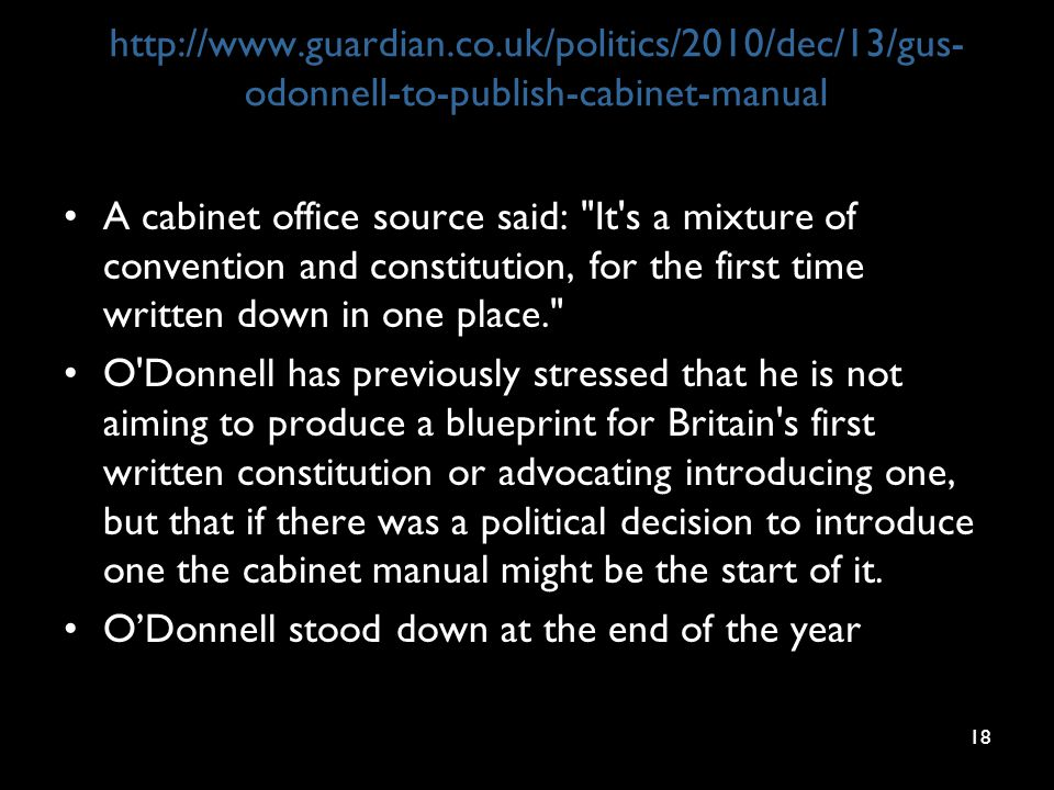 http://www.guardian.co.uk/politics/2010/dec/13/gus- odonnell-to-publish-cabinet-manual A cabinet office source said: It s a mixture of convention and constitution, for the first time written down in one place. O Donnell has previously stressed that he is not aiming to produce a blueprint for Britain s first written constitution or advocating introducing one, but that if there was a political decision to introduce one the cabinet manual might be the start of it.