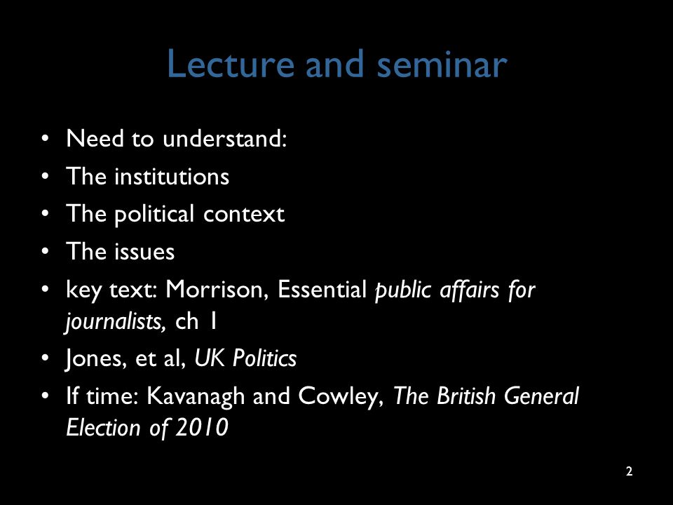 Lecture and seminar Need to understand: The institutions The political context The issues key text: Morrison, Essential public affairs for journalists