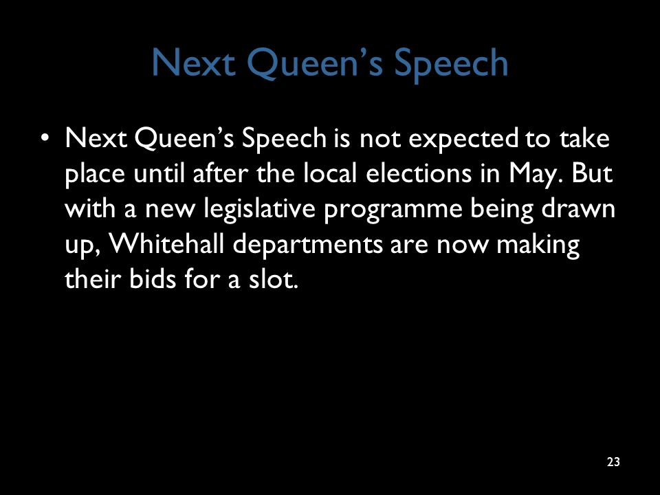 Next Queen's Speech Next Queen's Speech is not expected to take place until after the local elections in May. But with a new legislative programme bei