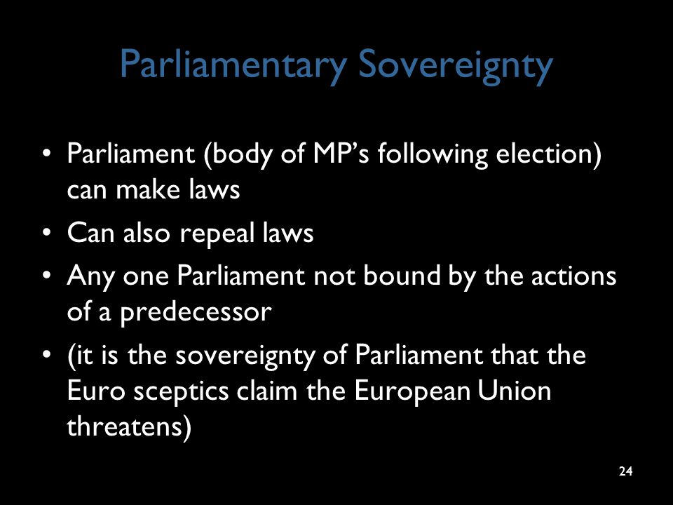 24 Parliamentary Sovereignty Parliament (body of MP's following election) can make laws Can also repeal laws Any one Parliament not bound by the actio