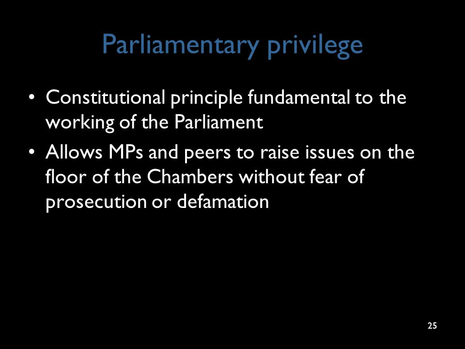 Parliamentary privilege Constitutional principle fundamental to the working of the Parliament Allows MPs and peers to raise issues on the floor of the Chambers without fear of prosecution or defamation 25