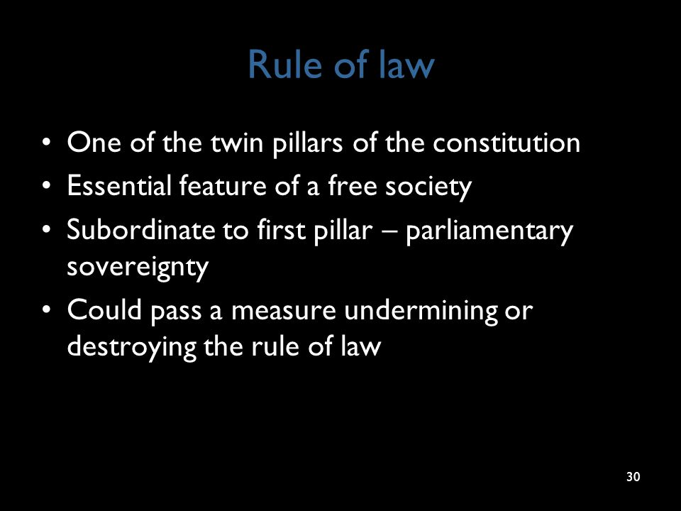 Rule of law One of the twin pillars of the constitution Essential feature of a free society Subordinate to first pillar – parliamentary sovereignty Co
